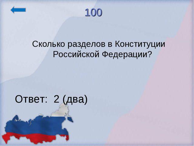 100 Сколько разделов в Конституции Российской Федерации? Ответ: 2 (два)
