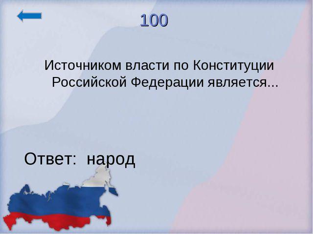 100 Источником власти по Конституции Российской Федерации является... Ответ:...