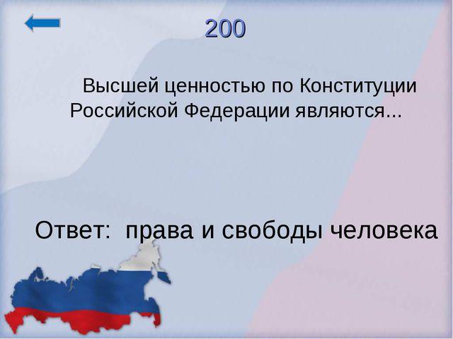 200     Высшей ценностью по Конституции Российской Федерации являются......
