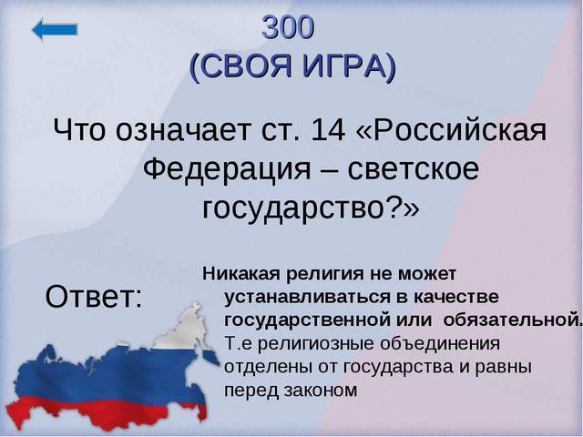 300 (СВОЯ ИГРА) Что означает ст. 14 «Российская Федерация – светское государс...