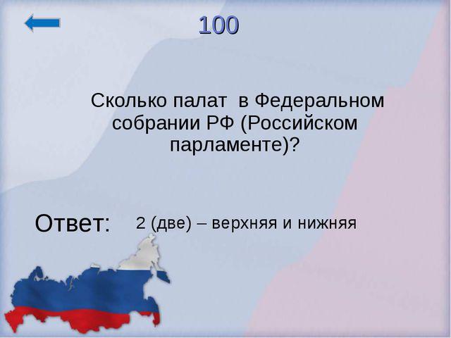 100 Сколько палат в Федеральном собрании РФ (Российском парламенте)? Ответ: 2...