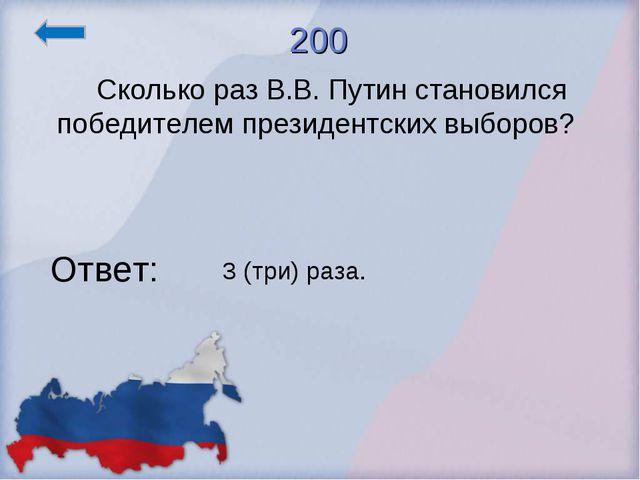 200 Сколько раз В.В. Путин становился победителем президентских выборов? Отве...