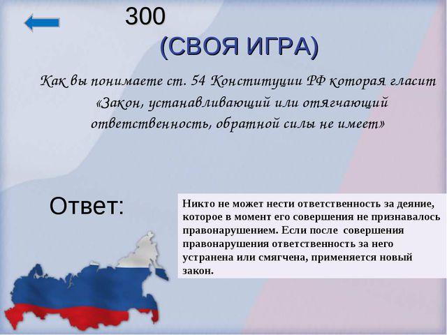 300 (СВОЯ ИГРА)  Как вы понимаете ст. 54 Конституции РФ которая гласит «Зако...