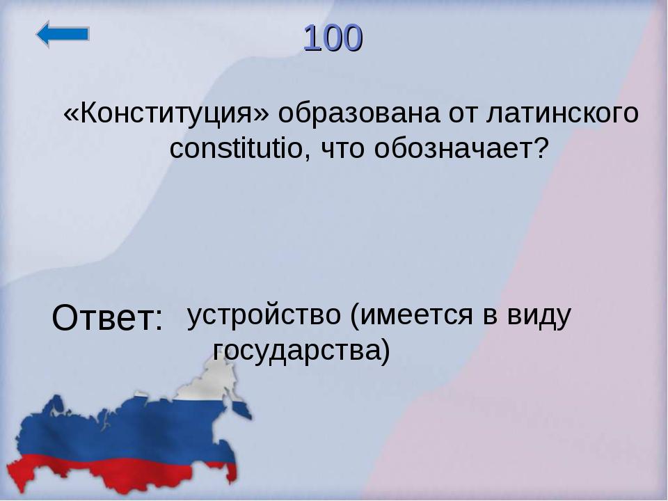 100 «Конституция» образована от латинского constitutio, что обозначает? Ответ...
