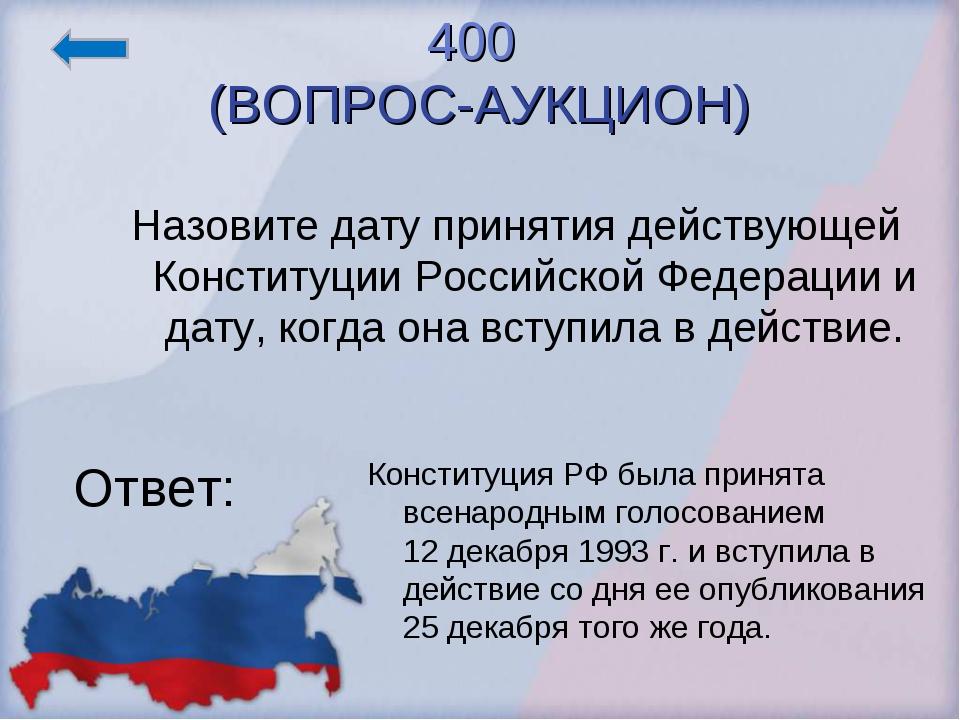 400 (ВОПРОС-АУКЦИОН) Ответ: Конституция РФ была принята всенародным голосован...