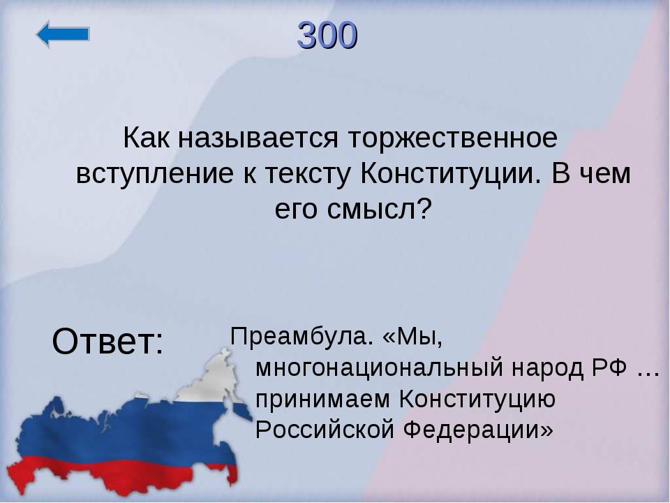 300 Как называется торжественное вступление к тексту Конституции. В чем его с...