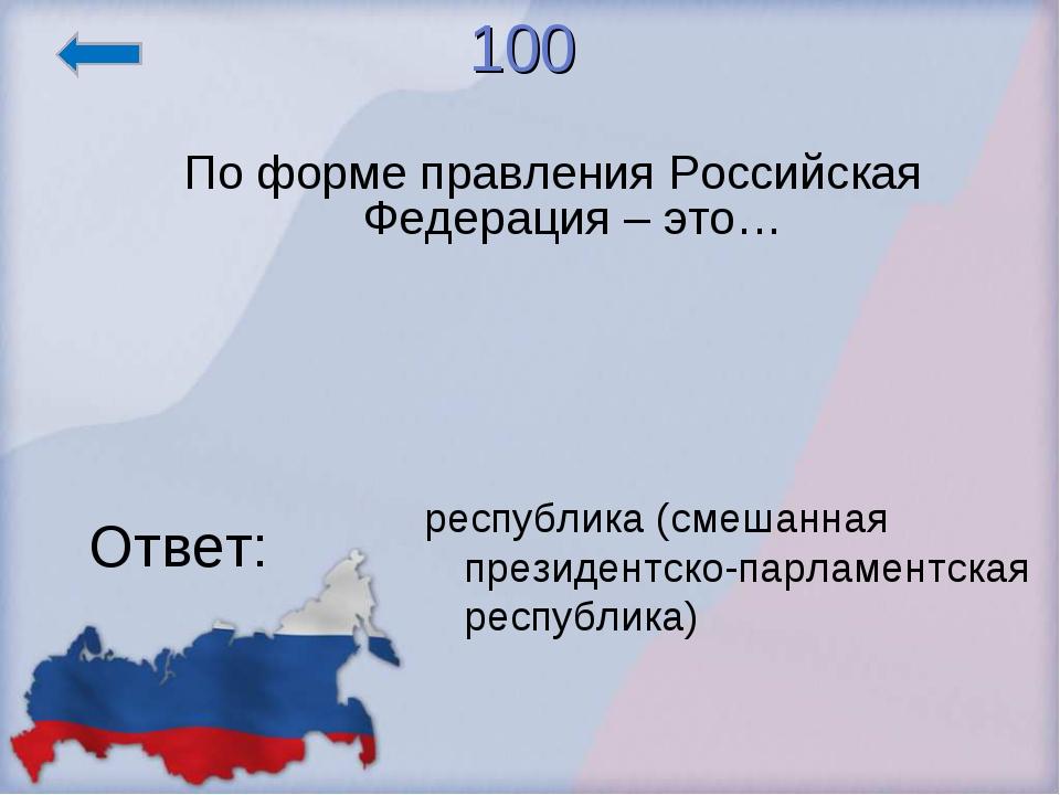 100 По форме правления Российская Федерация – это… Ответ: республика (смешанн...