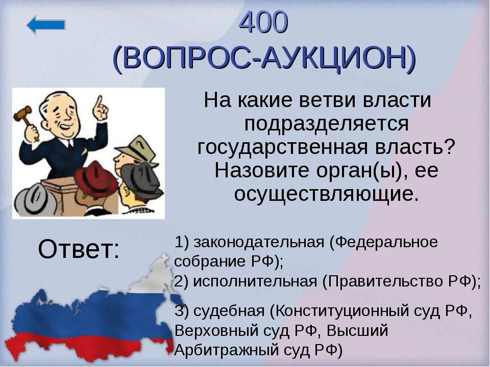 400 (ВОПРОС-АУКЦИОН) На какие ветви власти подразделяется государственная вла...