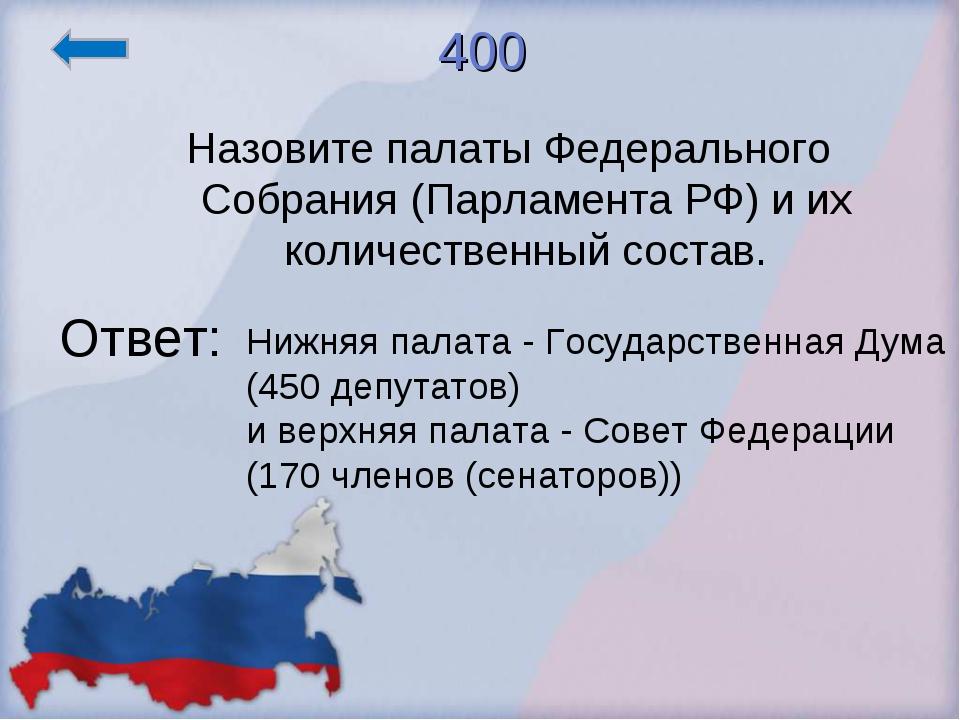 400 Назовите палаты Федерального Собрания (Парламента РФ) и их количественный...