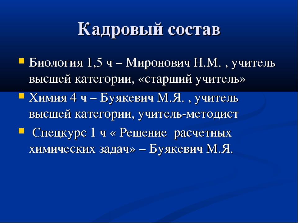 Кадровый состав Биология 1,5 ч – Миронович Н.М. , учитель высшей категории, «...