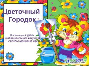 Цветочный Городок Презентация к уроку изобразительного искусства Учитель: арт