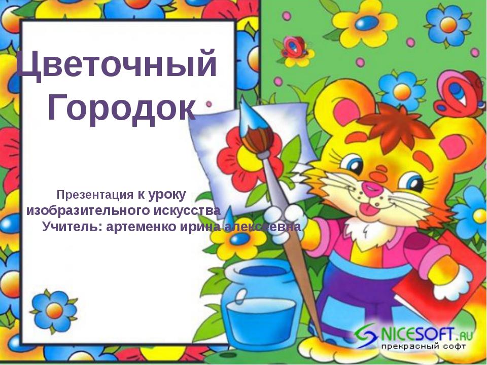 Цветочный Городок Презентация к уроку изобразительного искусства Учитель: арт...