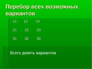Перебор всех возможных вариантов 11 12 13 21 22 23 31 32 33 Всего девять вари