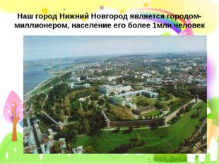 Наш город Нижний Новгород является городом- миллионером, население его более