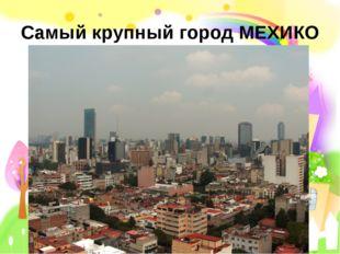 Самый крупный город МЕХИКО