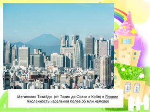 Мегаполис Токайдо (отТокиодоОсакииКобе) вЯпонии Численность населения