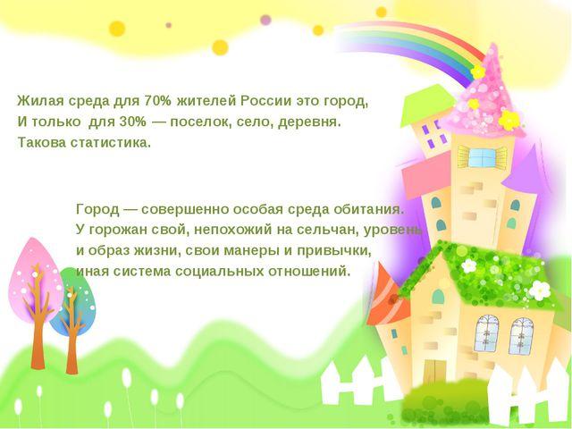 Жилая среда для 70% жителей России это город, И только для 30% — поселок, сел...