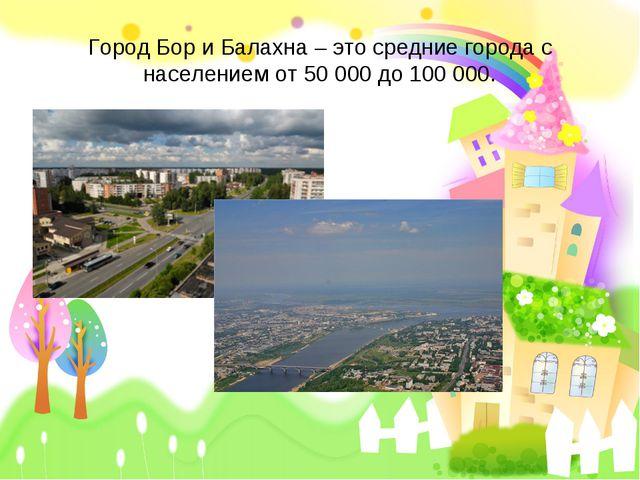 Город Бор и Балахна – это средние города с населением от 50 000 до 100 000.