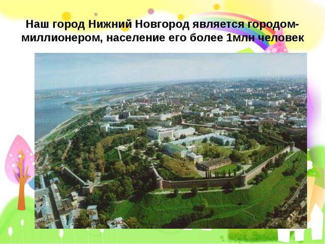 Наш город Нижний Новгород является городом- миллионером, население его более...