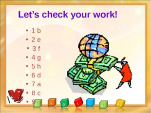 Let's check your work! 1 b 2 e 3 f 4 g 5 h 6 d 7 a 8 c 9 i