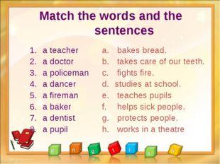 Match the words and the sentences a teacher a doctor a policeman a dancer a f