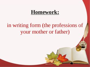 Homework: in writing form (the professions оf your mother or father)
