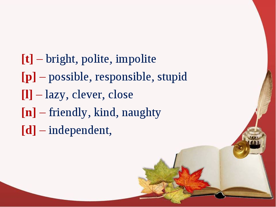 [t] – bright, polite, impolite [p] – possible, responsible, stupid [l] – lazy...