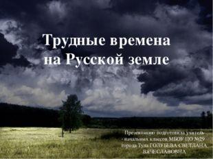Трудные времена на Русской земле Презентацию подготовила учитель начальных кл