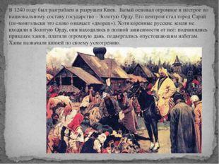 В 1240 году был разграблен и разрушен Киев. Батый основал огромное и пёстрое