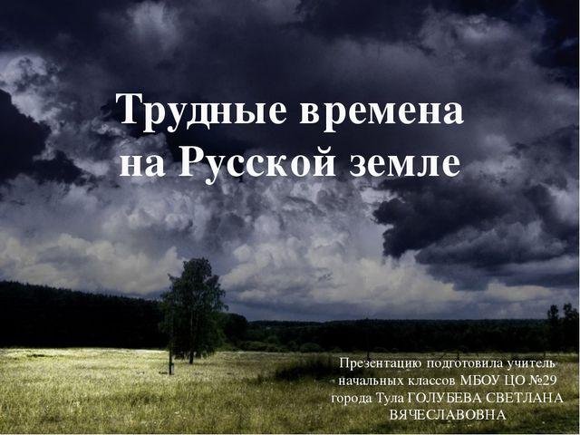 Трудные времена на Русской земле Презентацию подготовила учитель начальных кл...