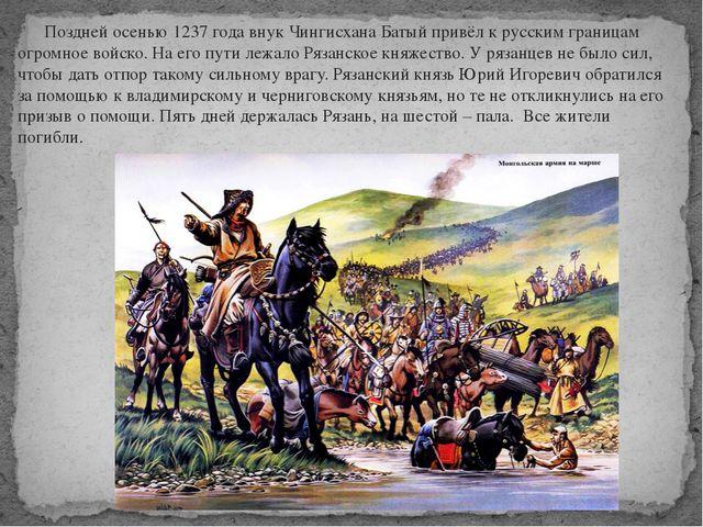 Поздней осенью 1237 года внук Чингисхана Батый привёл к русским границам огр...