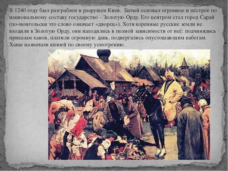 В 1240 году был разграблен и разрушен Киев. Батый основал огромное и пёстрое...