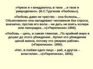 «Чужое я « внедрилось в твое …и твое я умерщвлено». (И.С.Тургенев «Любовь»).