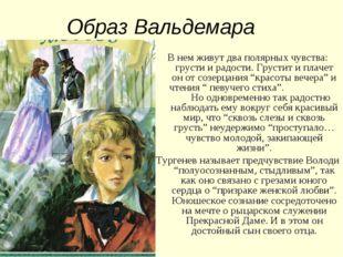 Образ Вальдемара В нем живут два полярных чувства: грусти и радости. Грустит