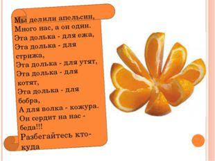 Мы делили апельсин, Много нас, а он один. Эта долька - для ежа, Эта долька -