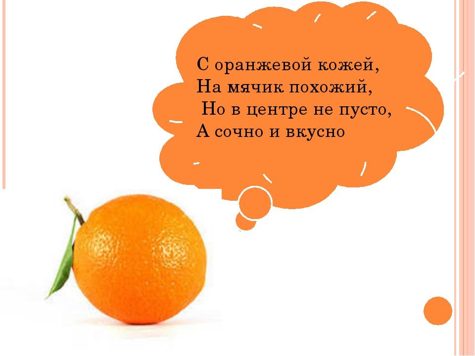 С оранжевой кожей, На мячик похожий, Но в центре не пусто, А сочно и вкусно
