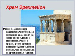 Храм Эрехтейон Рядом с Парфеноном находился Эрехтейон.По преданию храм стоял