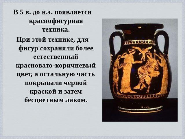 В 5 в. до н.э. появляется краснофигурная техника. При этой технике, для фигур...