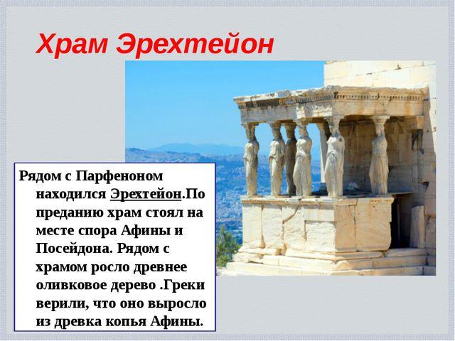 Храм Эрехтейон Рядом с Парфеноном находился Эрехтейон.По преданию храм стоял...