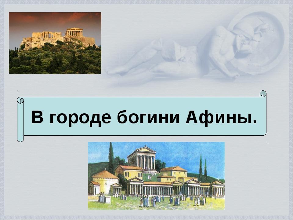 В городе богини Афины.
