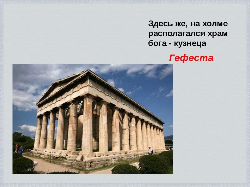 Здесь же, на холме располагался храм бога - кузнеца Гефеста