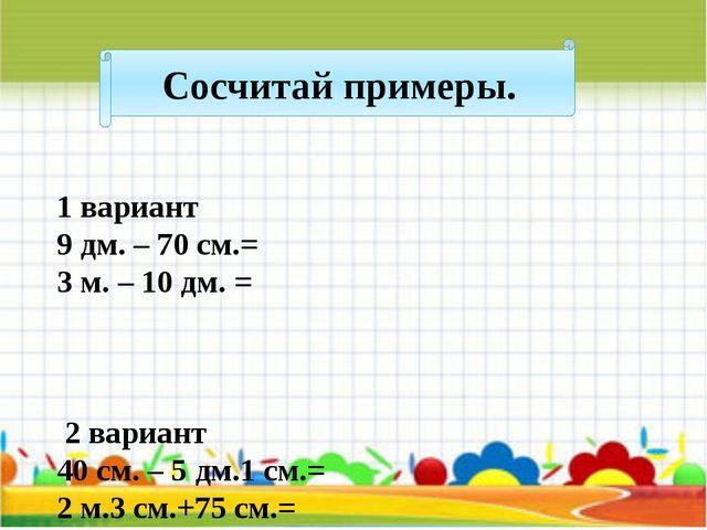 Сосчитай примеры. 1 вариант 9 дм. – 70 см.= 3 м. – 10 дм. = 2 вариант 40 см....
