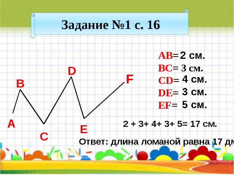 Задание №1 с. 16 АВ= BC= 3 см. CD= DE= EF= А B C D E F 2 + 3+ 4+ 3+ 5= 17 см...
