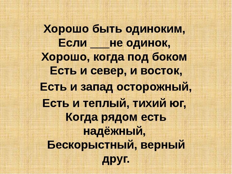 Хорошо быть одиноким, Если ___не одинок, Хорошо, когда под боком Есть и с...