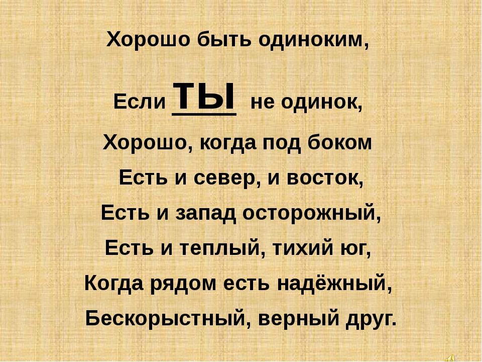 Хорошо быть одиноким, Если ты не одинок, Хорошо, когда под боком Есть и с...