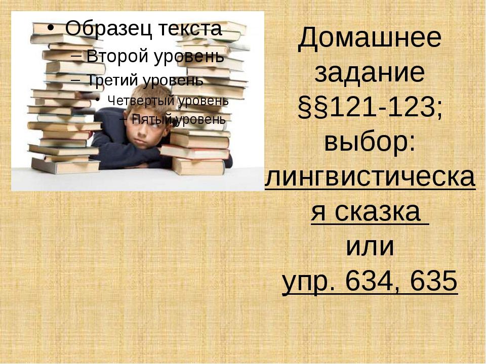 Домашнее задание §§121-123; выбор: лингвистическая сказка или упр. 634, 635