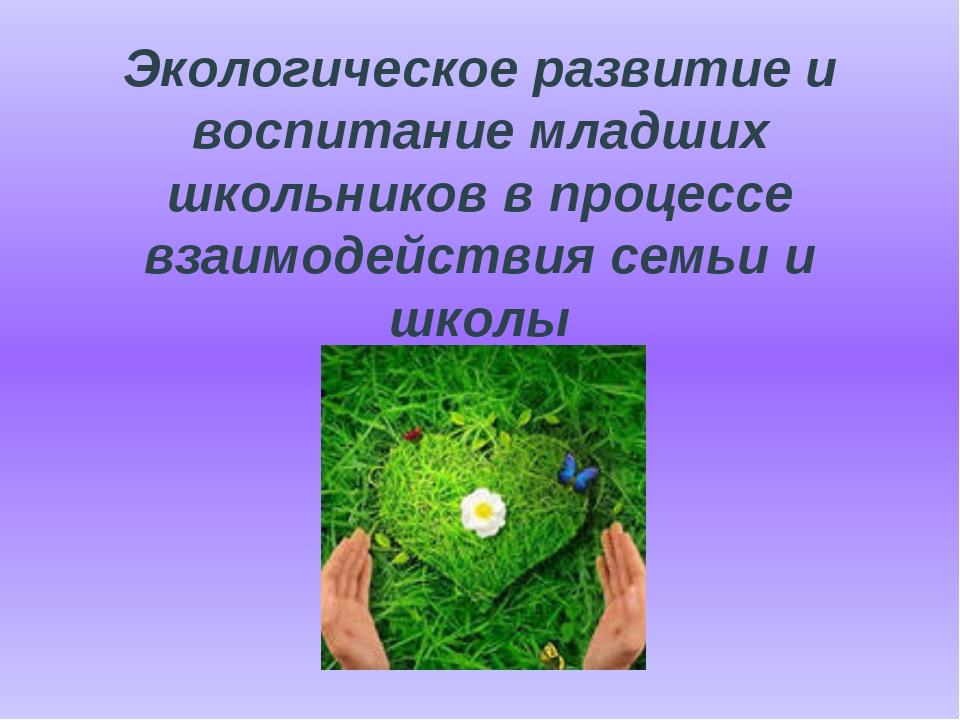 Экологическое развитие и воспитание младших школьников в процессе взаимодейст...