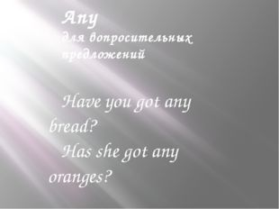 Any для вопросительных предложений Have you got any bread? Has she got any or