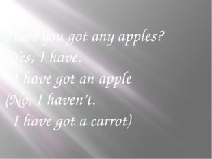 -Have you got any apples? -Yes, I have. I have got an apple (No, I haven't. I