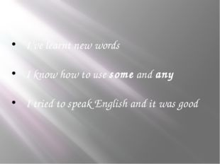 I've learnt new words I know how to use some and any I tried to speak English